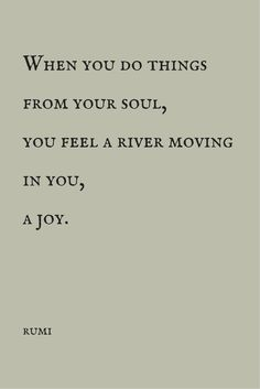 """""""When you do things from your soul, you feel a river moving in you, a joy."""" ― Rumi. Click on this image to see the most sophisticated collection of inspirational quotes!"""