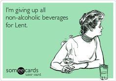 I'm giving up all non-alcoholic beverages for Lent.