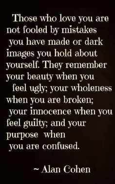"""""""Those who love you are not fooled by mistakes you have made or dark images you hold about yourself. They remember your beauty when you feel ugly; your wholeness when you are broken; your innocence when you feel guilty; and your purpose when you're confused."""" - Alan Cohen."""