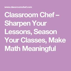 Classroom Chef – Sharpen Your Lessons, Season Your Classes, Make Math Meaningful