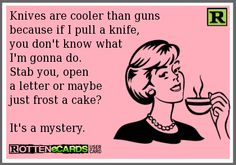 Knives are cooler than guns because if I pull a knife  ...If you're interested you can see more of my ecards here: http://www.pinterest.com/rustyfox7/ecards-not-group-board/