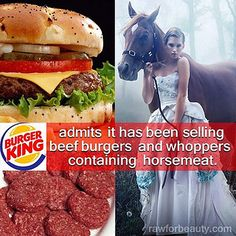 BK and horse meat.  Why think that cow meat is any better?  I love animals and am happy to be a vegan and cause no harm to them.