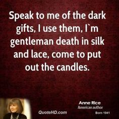 Speak to me of the dark gifts, I use them, I`m gentleman death in silk and lace, come to put out the candles. Author Quotes, Literary Quotes, Dracula Quotes, Quote Finder, The Vampire Chronicles, Interview With The Vampire, Sense Of Life, Anne Rice, Dark Quotes