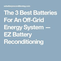 The 3 Best Batteries For An Off-Grid Energy System — EZ Battery Reconditioning