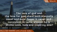 The love of god and the love for god share both eternally sweet and pure. Sugar is sweet and consistent in taste, always! So is Divine Love, holy and inspiring ever!  #OmSaiRam #Wisdom #SaiQuotes #JaiSaiRam #Learnings #DailyQuotes #TheVoiceOf #ThoughtForTheDayGod #SaiVahini #QuotesOfSai #SathyaSaiBaba