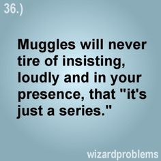 """This kind of makes me think about how we """"nerds"""" see ourselves...as something other worldly or related to our books/TV/movies. It's interesting. But usually what I want to scream when muggles say """"it's just a series""""...I want to scream: """"NO, IT'S NOT!"""""""