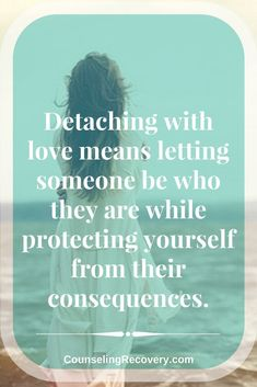 Part of detaching with love is knowing when to let go. Detachment is about taking care of yourself and honoring the other person's choice even if you disagrees with it. These steps will help you let go and take care of yourself instead of trying to try or control them. Click the image to read more.