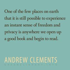 """""""One of the few places on earth that it is still possible to experience an instant sense of freedom and privacy is anywhere we open up a good book and begin to read."""" —Andrew Clements"""