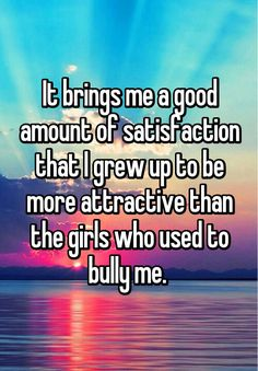 """""""It brings me a good amount of satisfaction that I grew up to be more attractive than the girls who used to bully me. """""""