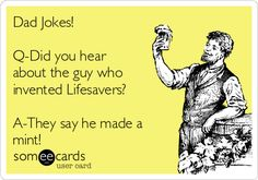 Dad Jokes! Q-Did you hear about the guy who invented Lifesavers? A-They say he made a mint!   Family Ecard  x