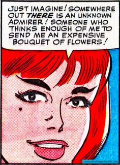 """Just imagine! Somewhere out there is an unknown admirer! Someone who thinks enough of me to send me an expensive bouquet of flowers!"""