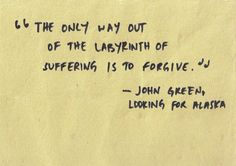 The only way out of the labyrinth of suffering is to forgive. John Green