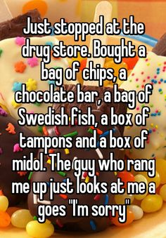 """Just stopped at the drug store. Bought a bag of chips, a chocolate bar, a bag of Swedish fish, a box of tampons and a box of midol. The guy who rang me up just looks at me a goes ""I'm sorry"""""