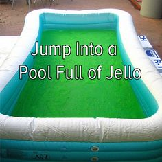 Bucket list: jump into a pool full of Jello!!!!!!!!!!!!