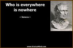 Who is everywhere is nowhere - Seneca Quotes - StatusMind.com