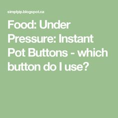 Food: Under Pressure: Instant Pot Buttons - which button do I use?