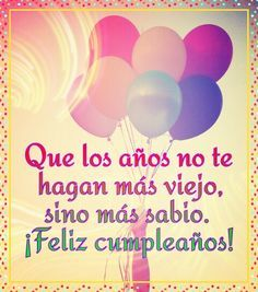 Feliz Cumpleaños. Que los años no te hagan más viejo sino que más sabio. :) #compartirvideos #felizcumpleaños