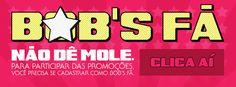 Bob's Fã - Não dê mole. Fique por dentro de promoções e novidades exclusivas em primeira mão. Clica aí