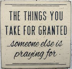 The things you take for granted someone else is praying for. Something to think about. Cute Quotes, Great Quotes, Quotes To Live By, Funny Quotes, Quotable Quotes, Motivational Quotes, Inspirational Quotes, Taken For Granted, Meaningful Words