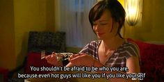 You shouldn't be afraid to be who you are, because even hot guys will like you if you like yourself.