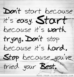 Love this Quote! Don't start because it's easy. Start because it's worth trying. Don't stop because it's hard. Stop because you've tried your best. #Life #Best #Quotes #Inspiration