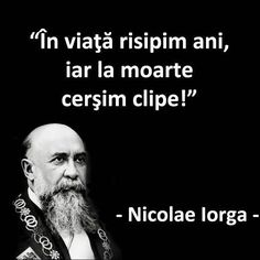 """In viata risipim ani, iar la moarte cersim clipe!"" #CitatImagine de Nicolae Iorga Iti place acest #citat? ♥Distribuie♥ mai departe catre pr... Favorite Quotes, Best Quotes, Love Quotes, Inspirational Quotes, Enemies Quotes, Popular Quotes, Special Quotes, Good Life Quotes, Photo Quotes"