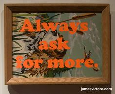 "Always ask for more.  18""x14"" (Screen print on painting)  $800  #jamesvictore"