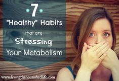 "Warning: 7 ""Healthy"" Habits that are Stressing Your Metabolism - The Nourished Life"