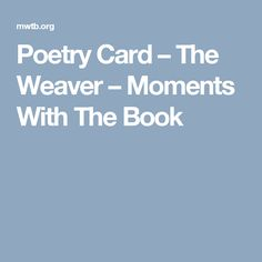 Poetry Card – The Weaver – Moments With The Book