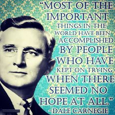 """""""Most of the important things in the world have been accomplished by people who have kept on trying when there seemed no hope at all."""" -Dale Carnegie (US Author 1888-1955) #quoteoftheday"""