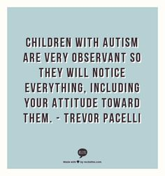 Children with autism are very observant so they will notice everything, including your attitude toward them.
