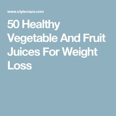 50 Healthy Vegetable And Fruit Juices For Weight Loss
