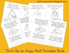 Don't Be An Angry Bird: Printables to go with the angry bird/ anger management lesson (book is pinned on the board). Clicking on the printable book picture will take you to our site's wiki, where you can download each of the four pages. This is not designed to be a worksheet for a child to fill out on their own. Read the book with your child, and discuss the questions on each of the page. The goal  is to help your child UNDERSTAND their anger and learn appropriate strategies to DEAL with it.