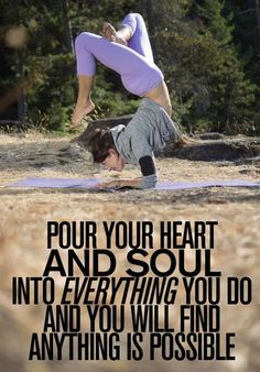 Pour your heart and soul into everything you do.I'm trying to do this!