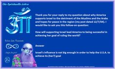Thank you for your reply to my question about why America supports Israel to the detriment of the Muslims and the Arabs and hopes for peace in the region (my post dated 12/7/04). I would like to ask you this follow-on question:   How will supporting Israel lead America to being successful in achieving her goal of ruling the world?    Answer   Israel's influence is not big enough in order to help the U.S.A. to achieve its (her?) goal