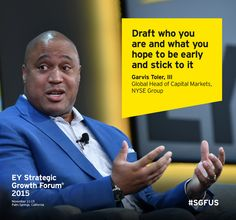 Draft who you are and what you hope to be early and stick to it - Garvis Toler, III, Global Head of Capital Markets, NYSE Group. Speaking at the EY Strategic Growth Forum 2015 in Palm Springs, California #SGFUS.
