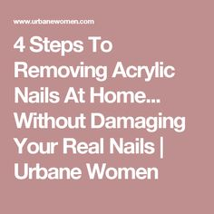 4 Steps To Removing Acrylic Nails At Home... Without Damaging Your Real Nails | Urbane Women