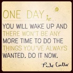 Do what you want to do, don't postpone.. In one day everything can change and it will be too late to do it all