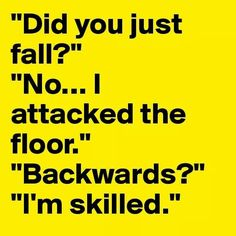 """""""Did you just fall?"""" """"No... I attacked the floor."""" """"Backwards?"""" """"I'm skilled."""""""