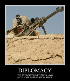 Diplomacy-Funny-demotivational-posters-THE-ART-OF-KEEPING-THEM-TALKING-UNTIL-YOUR-SNIPERS-ARE-IN-RANGE