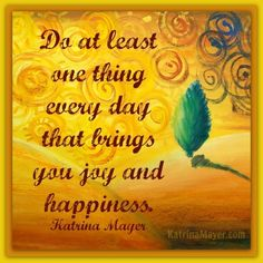 Do at least one thing every day that brings you joy and happiness.