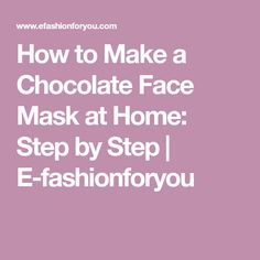 How to Make a Chocolate Face Mask at Home: Step by Step | E-fashionforyou