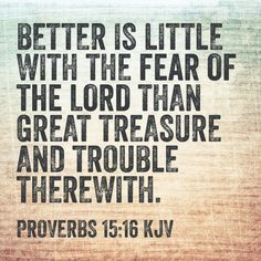 Better is little with the fear of the Lord than great treasure and trouble therewith. (Proverbs 15:16 KJV)