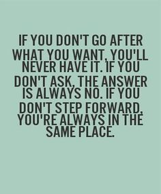 If you don't go after what you want you'll never have it. If you don't ask, the answer is always no. If you don't step forward, you're always in the same place.