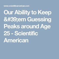 Our Ability to Keep 'em Guessing Peaks around Age 25 - Scientific American