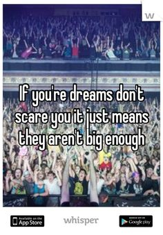 If you're dreams don't scare you it just means they aren't big enough