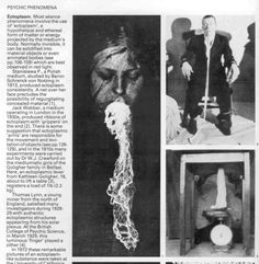 """Ectoplasm is a substance or spiritual energy """"exteriorized"""" by physical mediums. Ectoplasm is said to be associated with the formation of spirits, and asserted to be an enabling factor in psychokinesis. Ectoplasm is said to be produced by physical mediums when in a trance state. This material is excreted as a gauze-like substance from orifices on the medium's body and spiritual entities are said to drape this substance over their nonphysical body, enabling them to interact in our physical…"""