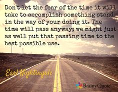 Don't let the fear of the time it will take to accomplish something stand in the way of your doing it. The time will pass anyway; we might just as well put that passing time to the best possible use. / Earl Nightingale