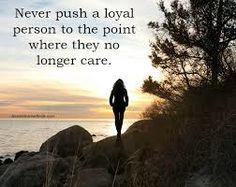 Afbeeldingsresultaat voor never push a loyal person to the point where they no longer care