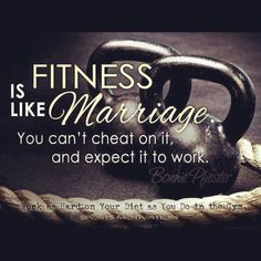 Fitness is like marriage, you can't cheat on it and expect it to work.